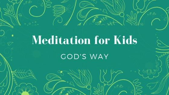 Meditation for Kids God's Way: Where to start