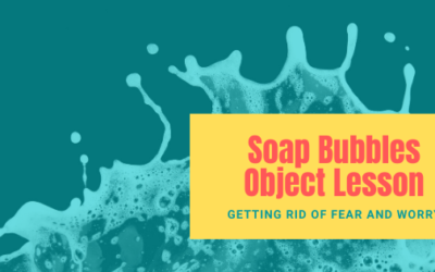 Soap Bubbles Object Lesson: Getting Rid of Fear and Worry